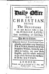 The Daily Office of a Christian. Being the devotions ... of William Laud, Archbishop of Canterbury. The fourth edition. Wherein several catechetical paraphrases and other very excellent prayers selected out of the primitive writers, formerly publisht in Latine, are now made English; and the whole reduced to a better method ... by J. T. With a portrait of Archbishop Laud
