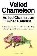 Veiled Chameleon . Veiled Chameleon Owner's Manual. Veiled Chameleon Book for Care, Feeding, Handling, Health and Common Myths.