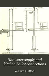 Hot water supply and kitchen boiler connections: a text book on the installation of hot water service in residences and other buildings and methods of connecting range boilers, steam and gas water heaters