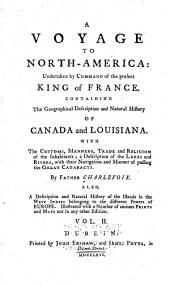 A Voyage to North-America: Undertaken by Command of the Present King of France ; Containing the Geographical Description and Natural History of Canada and Louisiana ; with the Customs, Manners, Trade and Religion of the Inhabitants ; a Description of the Lakes and Rivers, with Their Navigation and Manner of Passing the Great Cataracts, Volume 2