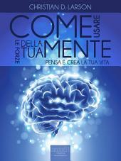 Come usare le forze della tua mente: Pensa e crea la tua vita