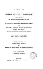 A Treatise on the Court of Referees in Parliament: Containing Chapters on the Practice and Jurisdiction of the Court, on the Locus Standi of Petitioners in the House of Commons, and Reports of the Cases Decided in the Court During Last Session