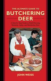 The Ultimate Guide to Butchering Deer: A Step-by-Step Guide to Field Dressing, Skinning, Aging, and Butchering Deer