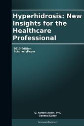 Hyperhidrosis: New Insights for the Healthcare Professional: 2013 Edition: ScholarlyPaper