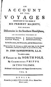 An Account of the Voyages Undertaken by the Order of His Present Majesty, for Making Discoveries in the Southern Hemisphere: And Successively Performed by Commodore Byron, Captain Wallis, Captain Carteret, and Captain Cook, in the Dolphin, the Swallow, and the Endeavour : Drawn Up from the Journals which Were Kept by the Several Commanders, and from the Papers of Joseph Banks ...