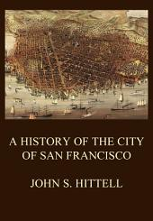 A History of the City of San Francisco: And Incidentally of the State of California
