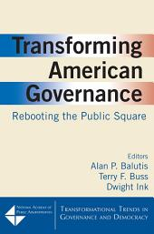 Transforming American Governance: Rebooting the Public Square: Rebooting the Public Square