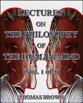 Lectures on the Philosophy of the Human Mind (Vol. 1 of 3)