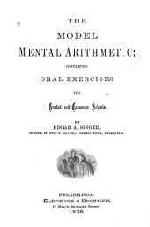 The Model Mental Arithmetic: Containing Oral Exercises for Graded and Grammar Schools