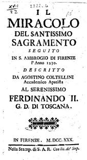 Il miracolo del santissimo sagramento seguito in S. Ambrogio di Firenze l'anno 1230. Descritto da Agostino Coltellini accademico apatista al serenissimo Ferdinando 2. g. d. di Toscana