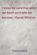 I Know for Sure That What We Dwell on Is Who We Become. -Oprah Winfrey
