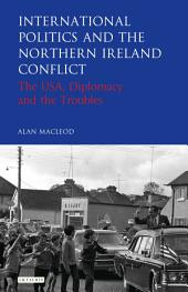 International Politics and the Northern Ireland Conflict: The USA, Diplomacy and the Troubles