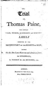 The Trial of Thomas Paine: For Certain False, Wicked, Scandalous and Seditious Libels Inserted in the Second Part of the Rights of Man, Before the Right Hon. Lord Kenyon and a Special Jury, at Guildhall, on Tuesday the 18th December, 1792