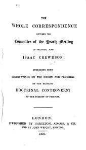 The Whole Correspondence Between the Committee of the Yearly Meeting of Friends and Isaac Crewdson: Including Some Observations on the Origin and Progress of the Existing Doctrinal Controversy in the Society of Friends