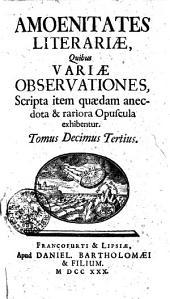 Amoenitates literariae, quibus variae observationes, scripta item quaedam anectota et rariora opuscula exhibentur: Tomus decimus tertius, Volume 13