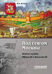 Под стягом Москвы. Войны и рати Ивана III и Василия III