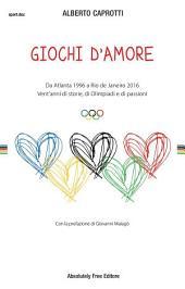 Giochi d'amore: Da Atlanta 1996 a Rio 2016. Vent'anni di storie, di Olimpiadi e di passioni