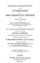 Origines Ecclesiasticæ: Or, The Antiquities of the Christian Church, and Other Works, of the Rev. Joseph Bingham ; with a Set of Maps of Ecclesiastical Geography, to which are Now Added, Several Sermons, and Other Matter, Never Before Published ; the Whole Revised and Edited, Together with a Biographical Account of the Author by His Great Grandson, Richard Bingham, Volume 2