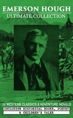 EMERSON HOUGH Ultimate Collection – 19 Western Classics & Adventure Novels, Including Historical Books, Poetry & Children's Tales (Illustrated)