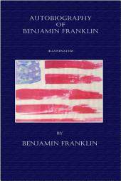 Autobiography of Benjamin Franklin - (Illustrated)