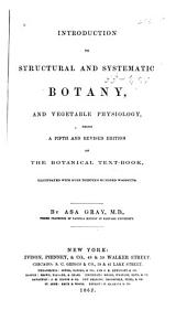Introduction to Structural and Systematic Botany, and Vegetable Physiology: Being a Fifth and Revised Edition of The Botanical Text-book