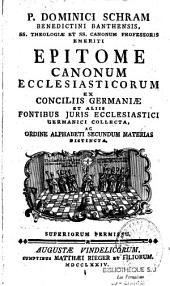 Dominici Schram Epitome canonum ecclesiasticorum ex conciliis Germaniae et aliis fontibus juris ecclesiastici Germanici collecta et ordine alphabeti secundum materias distincta