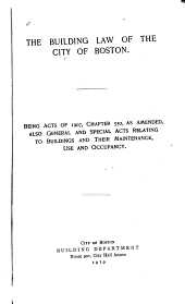 The Building Law of the City of Boston: Being Acts of 1907, Chapter 550, as Amended, Also General and Special Acts Relating to Buildings and Their Maintenance, Use and Occupancy