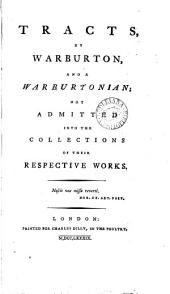 Tracts, by Warburton, and a Warburtonian;: Not Admitted Into the Collections of Their Respective Works..