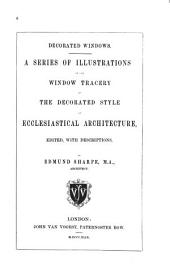 Decorated Windows: A Series of Illustrations of the Window Tracery of the Decorated Style of Ecclesiastical Architecture, Volume 1