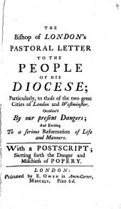 The Bishop of London's Pastoral Letter to the People of His Diocese; Particularly to Those of the Two Great Cities of London and Westminster. Occasion'd by Our Present Dangers; and Exciting to a Serious Reformation of Life and Manners. With a Postscript; Setting Forth the Danger and Mischiefs of Popery: Volume 4