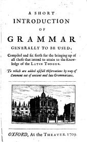 A Short Introduction of Grammar Generally to be Used;: Compiled and Set Forth for the Bringing Up of All Those that Intend to Attain to the Knowledge of the Latin Tongue. To which are Added Usefull Observations by Way of Comment Out of Ancient and Late Grammarians