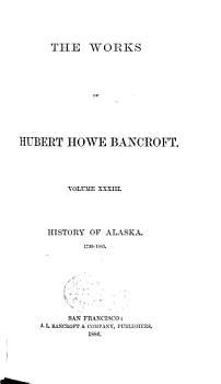 The Works of Hubert Howe Bancroft  History of Alaska  1886 PDF