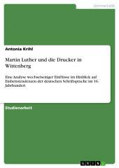 Martin Luther und die Drucker in Wittenberg: Eine Analyse wechselseitiger Einflüsse im Hinblick auf Einheitstendenzen der deutschen Schriftsprache im 16. Jahrhundert
