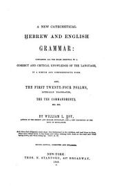 A new catechetical Hebrew and English grammar: containing all the rules essential to a correct and critical knowledge of the language in a simple and comprehensive form. Also, the first twenty-four psalms, literally translated, the Ten Commandments, etc. etc