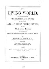 The Living World: Containing Descriptions of the Several Races of Men, and All Species of Animals, Birds, Fishes, Insects, Etc., Etc. With Numerous Anecdotes, Illustrative of Their Instincts, Reasoning Powers and Domestic Habits, Volume 1