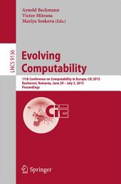 Evolving Computability: 11th Conference on Computability in Europe, CiE 2015, Bucharest, Romania, June 29-July 3, 2015. Proceedings
