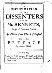 A Justification of the Dissenters Against Mr. Bennet's, Charge of Damnable Schisme by a Divine of the Church of England. With a Short Preface by Another Hand: Volume 1