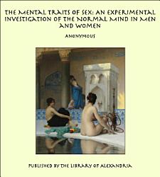 The Mental Traits Of Sex An Experimental Investigation Of The Normal Mind In Men And Women Book PDF