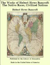 The Works of Hubert Howe Bancroft: The Native Races, Civilized Nations
