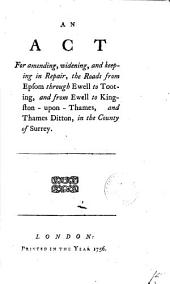 An Act for Amending, Widening, and Keeping in Repair, the Roads from Epsom Through Ewell to Tooting, and from Ewell to Kingston-upon-Thames, and Thames Ditton, in the County of Surrey: Volume 15