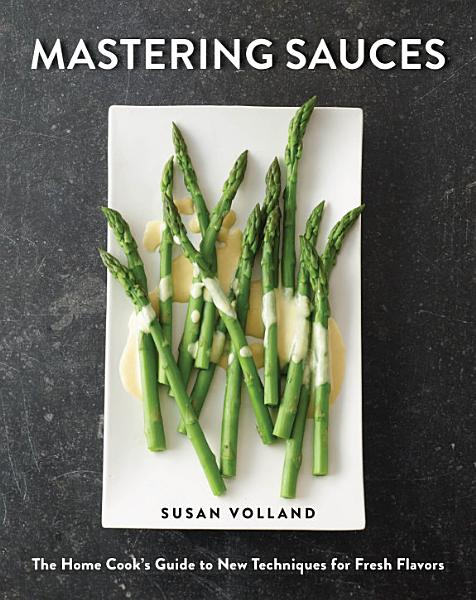 Download Mastering Sauces  The Home Cook s Guide to New Techniques for Fresh Flavors Book
