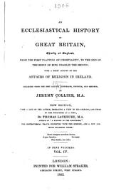 An ecclesiastical history of Great Britain: chiefly of England: from the first planting of Christianity, to the end of the reign of King Charles the Second ; with a brief account of the affairs of religion in Ireland collected from the best ancient historians, councils, and records, Volume 4