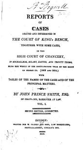 Reports of Cases Argued and Determined in the Court of King's Bench: Together with Some Cases in the High Court of Chancery, in Michaelmas, Hilary, Easter, and Trinity Terms, Being the Whole of the Forty-fourth Year of the Reign of George III. (1803 and 1804) [-...the Forty-sixth Year ... George III. (1805 and 1806)] With Tables of the Names of the Cases and of the Principal Matters, Volume 1