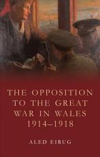 The Opposition to the Great War in Wales 1914 1918 PDF