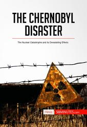 The Chernobyl Disaster: The Nuclear Catastrophe and its Devastating Effects
