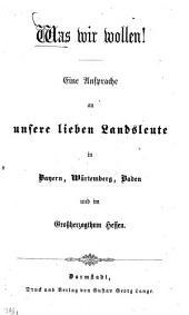 Was wir wollen!: Eine Ansprache an unsere lieben Landsleute in Bayern, Würtemberg, Baden & ein Gßherz. Hessen