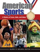 American Sports  A History of Icons  Idols  and Ideas  4 volumes  PDF