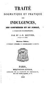 Traité dogmatique et pratique des indulgences, des confréries et du jubilé, à l'usage des écclésiastiques ... Huitième édition ... retouchée et ... augmentée