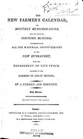 The New Farmer's Calendar: Or, Monthly Remembrancer, for All Kinds of Country Business: Comprehending All the Material Improvements in the New Husbandry, with the Management of Live Stock. Inscribed to the Farmers of Great Britain