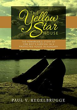 The Yellow Star House  The Remarkable Story of One Boy s Survival in a Protected House in Hungary PDF